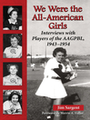 We Were the All-American Girls (eBook): Interviews with Players of the AAGPBL, 1943-1954